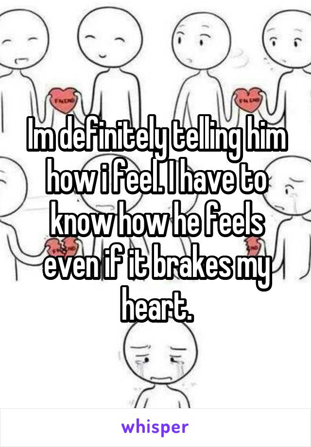 Im definitely telling him how i feel. I have to know how he feels even if it brakes my heart.