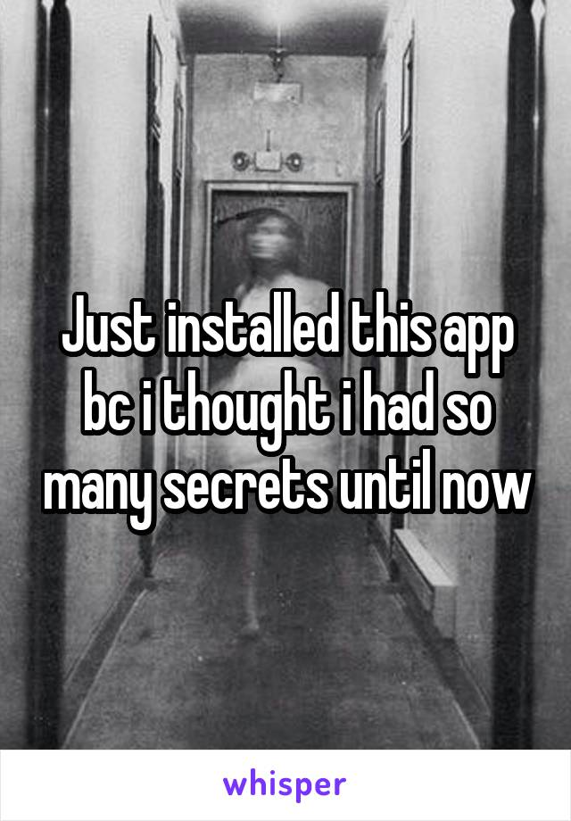 Just installed this app bc i thought i had so many secrets until now
