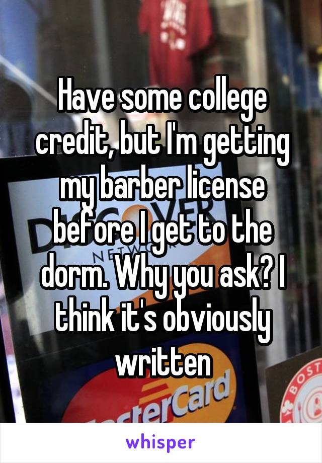 Have some college credit, but I'm getting my barber license before I get to the dorm. Why you ask? I think it's obviously written