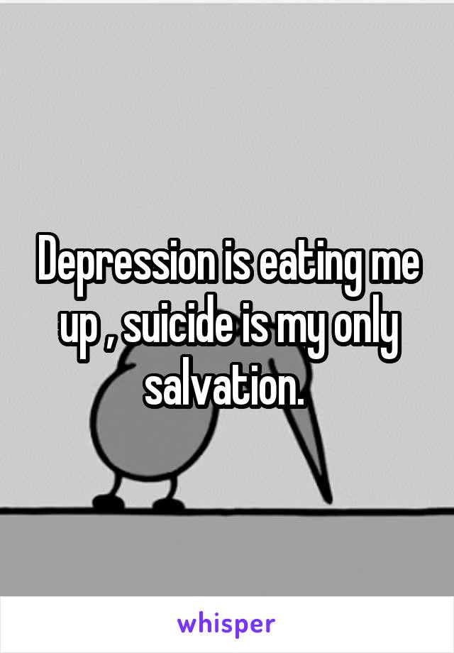 Depression is eating me up , suicide is my only salvation.