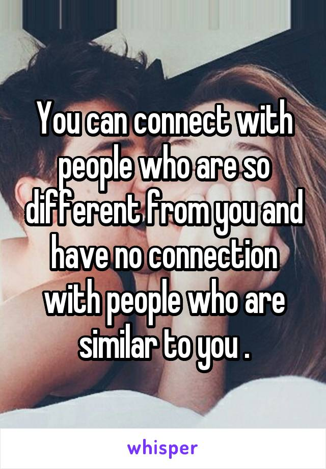 You can connect with people who are so different from you and have no connection with people who are similar to you .