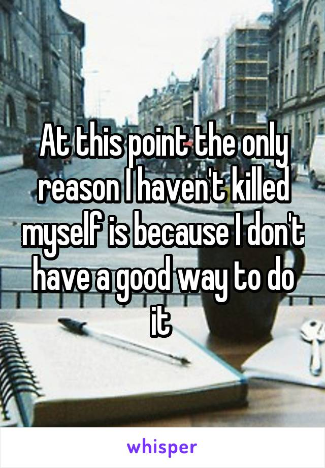 At this point the only reason I haven't killed myself is because I don't have a good way to do it