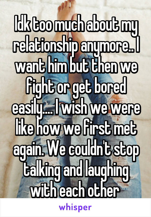 Idk too much about my relationship anymore.. I want him but then we fight or get bored easily.... I wish we were like how we first met again. We couldn't stop talking and laughing with each other