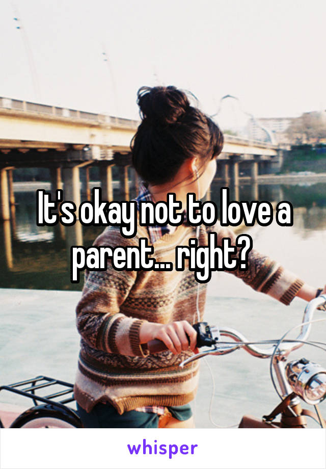 It's okay not to love a parent... right?