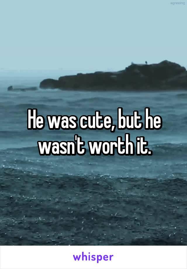 He was cute, but he wasn't worth it.