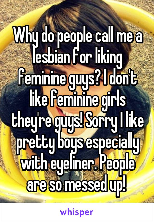 Why do people call me a lesbian for liking feminine guys? I don't like feminine girls they're guys! Sorry I like pretty boys especially with eyeliner. People are so messed up!