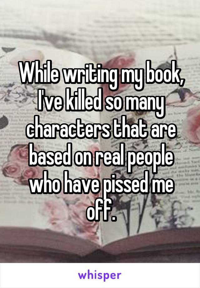 While writing my book, I've killed so many characters that are based on real people who have pissed me off.