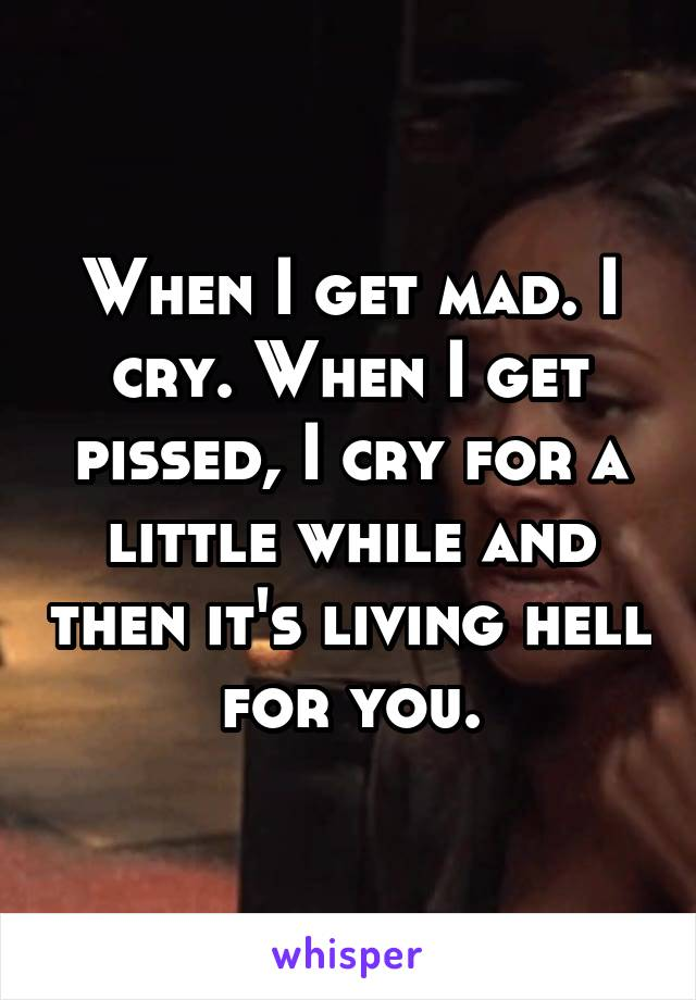 When I get mad. I cry. When I get pissed, I cry for a little while and then it's living hell for you.