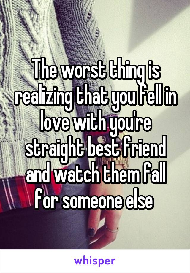The worst thing is realizing that you fell in love with you're straight best friend and watch them fall for someone else