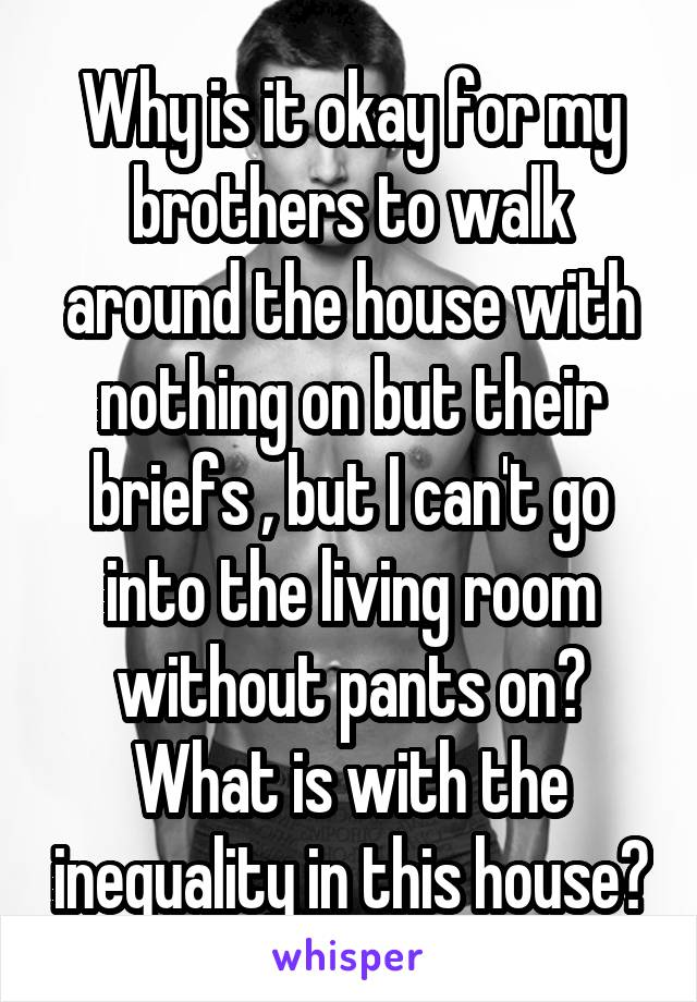 Why is it okay for my brothers to walk around the house with nothing on but their briefs , but I can't go into the living room without pants on? What is with the inequality in this house?