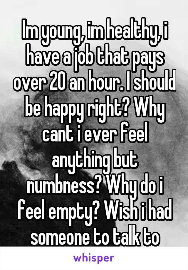 Im young, im healthy, i have a job that pays over 20 an hour. I should be happy right? Why cant i ever feel anything but numbness? Why do i feel empty? Wish i had someone to talk to