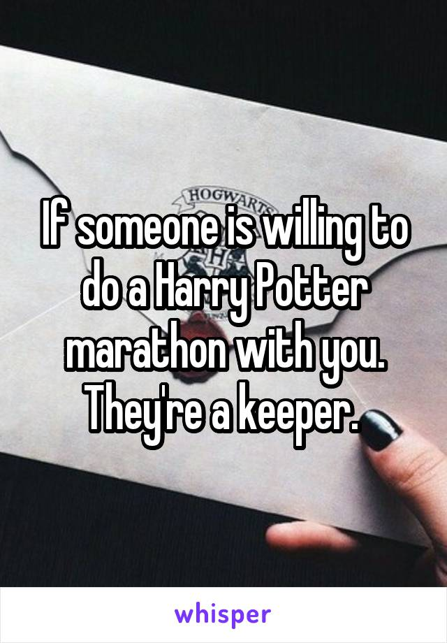 If someone is willing to do a Harry Potter marathon with you. They're a keeper.