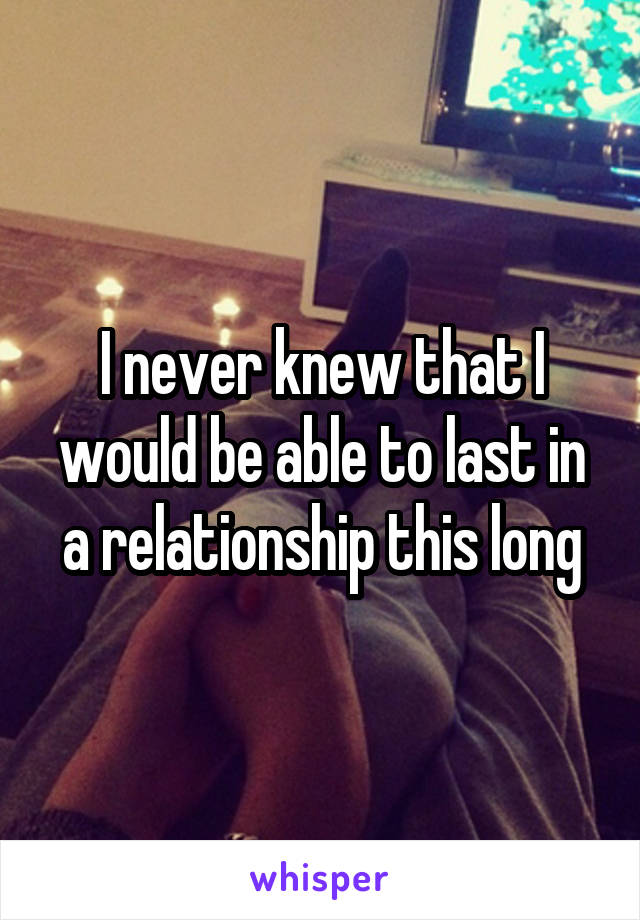 I never knew that I would be able to last in a relationship this long