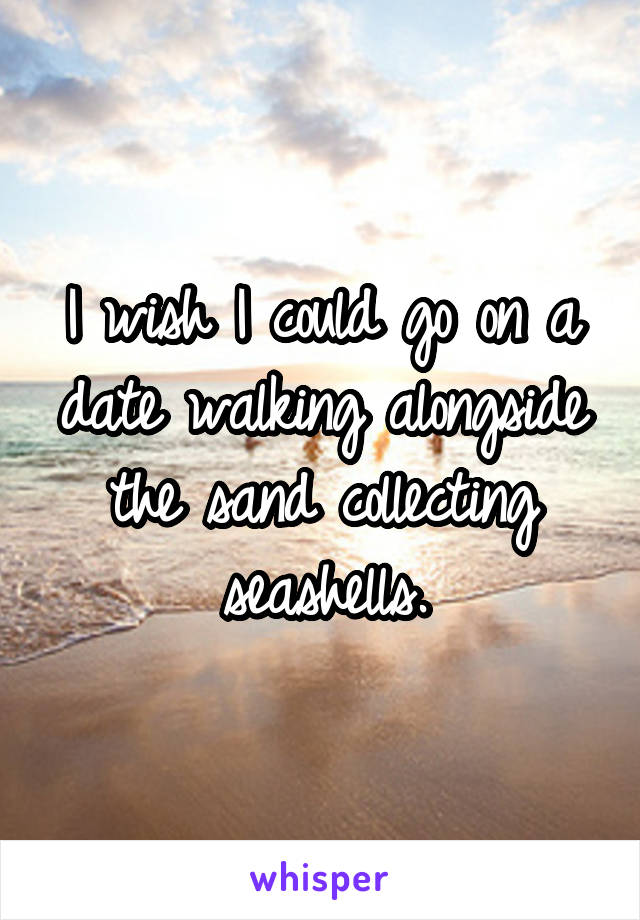 I wish I could go on a date walking alongside the sand collecting seashells.