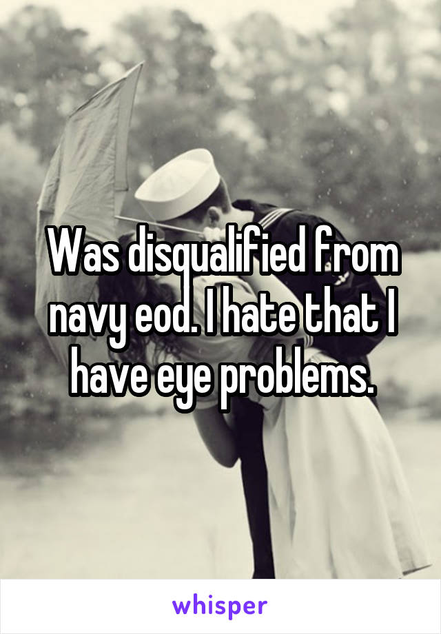 Was disqualified from navy eod. I hate that I have eye problems.