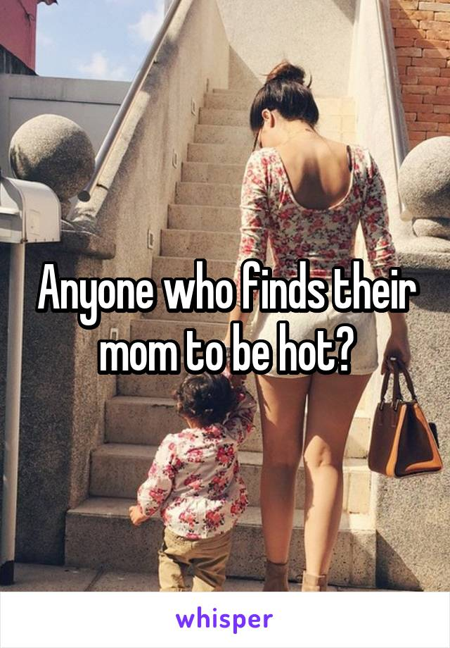 Anyone who finds their mom to be hot?