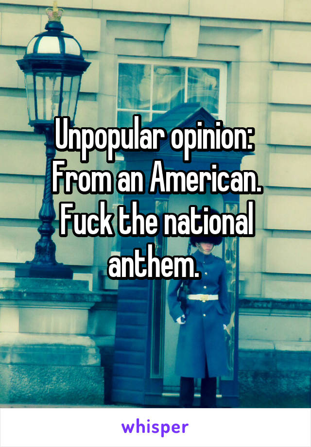 Unpopular opinion:  From an American. Fuck the national anthem.