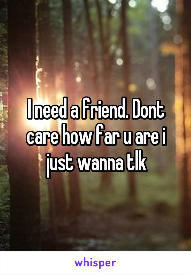 I need a friend. Dont care how far u are i just wanna tlk