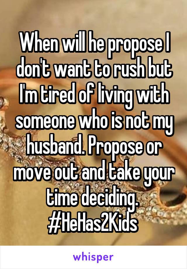 When will he propose I don't want to rush but I'm tired of living with someone who is not my husband. Propose or move out and take your time deciding.  #HeHas2Kids