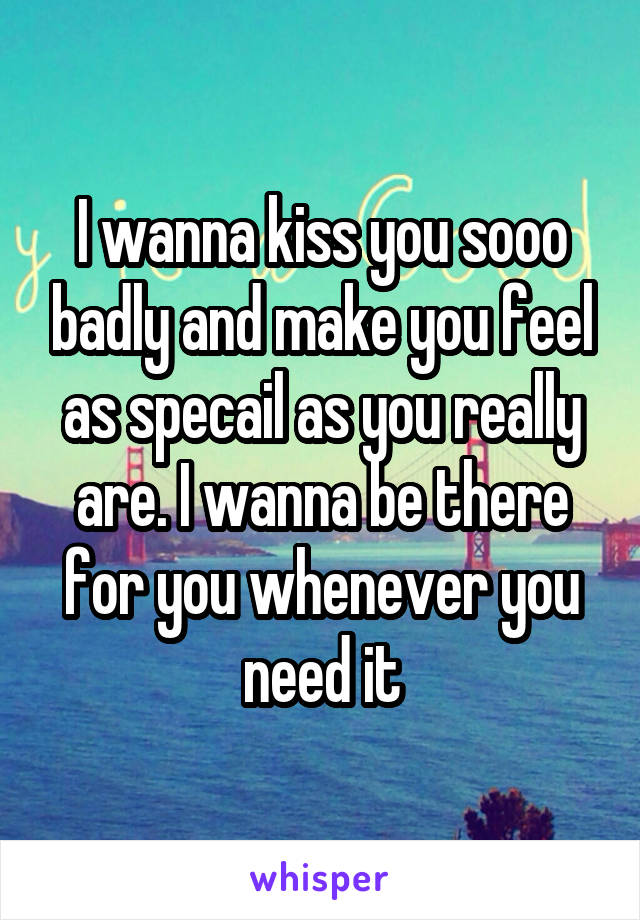 I wanna kiss you sooo badly and make you feel as specail as you really are. I wanna be there for you whenever you need it
