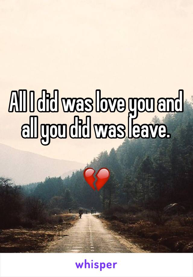 All I did was love you and all you did was leave.  💔