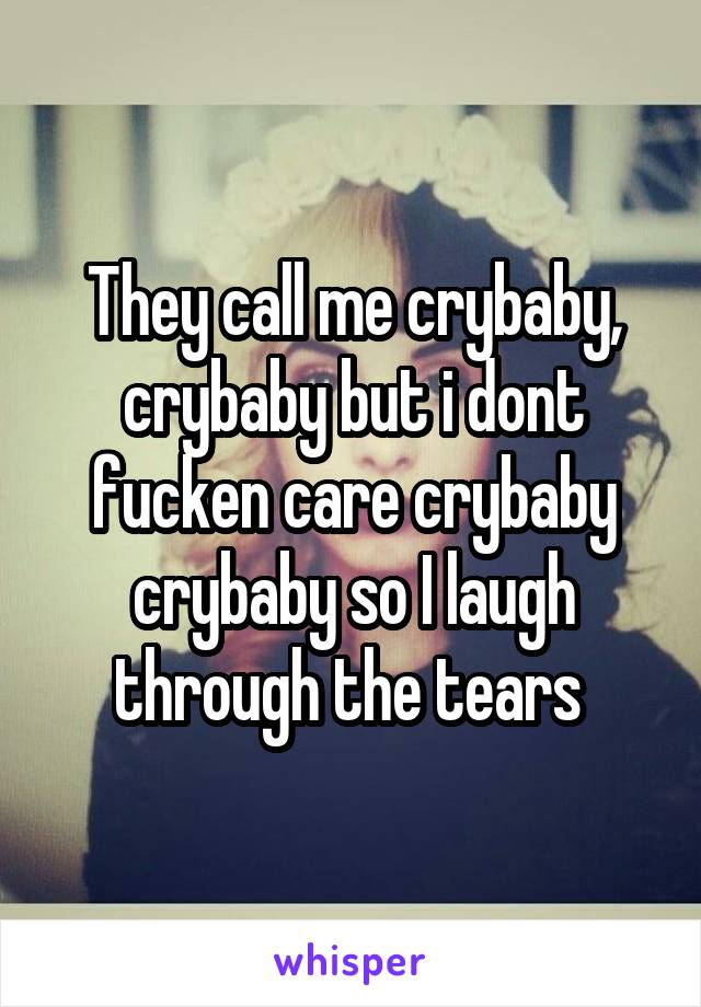 They call me crybaby, crybaby but i dont fucken care crybaby crybaby so I laugh through the tears