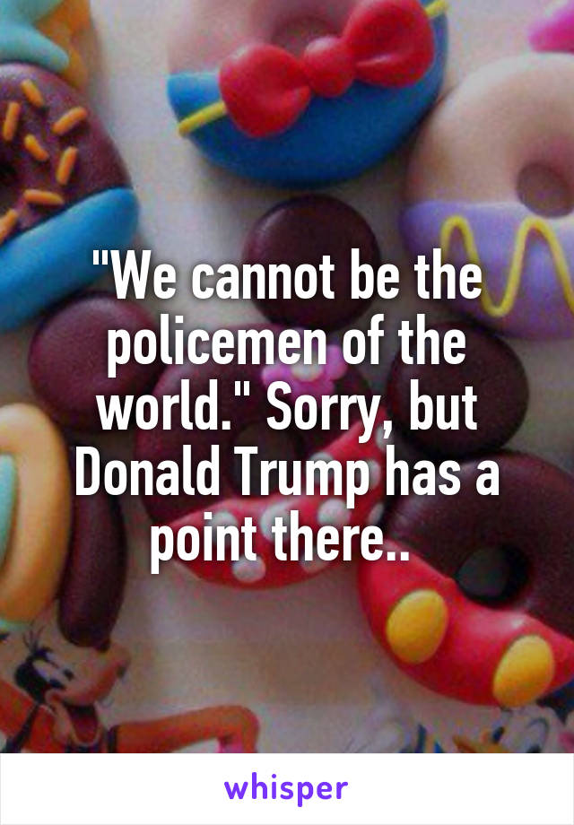 """""""We cannot be the policemen of the world."""" Sorry, but Donald Trump has a point there.."""
