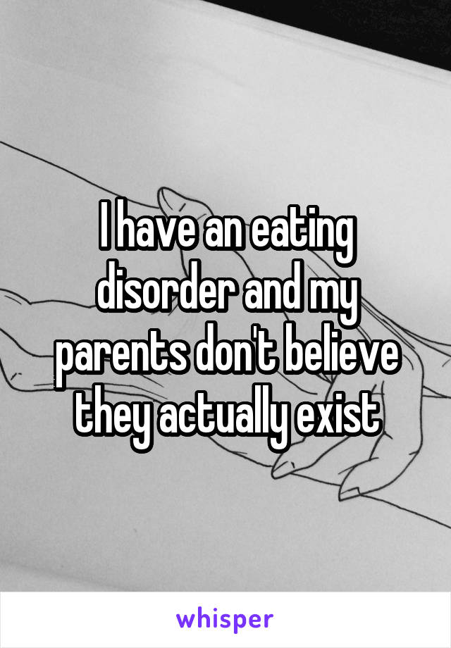 I have an eating disorder and my parents don't believe they actually exist