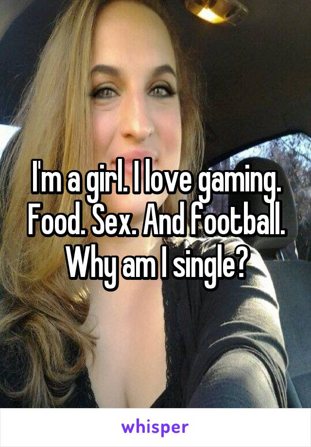 I'm a girl. I love gaming. Food. Sex. And football. Why am I single?