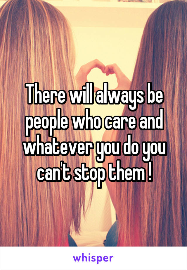 There will always be people who care and whatever you do you can't stop them !