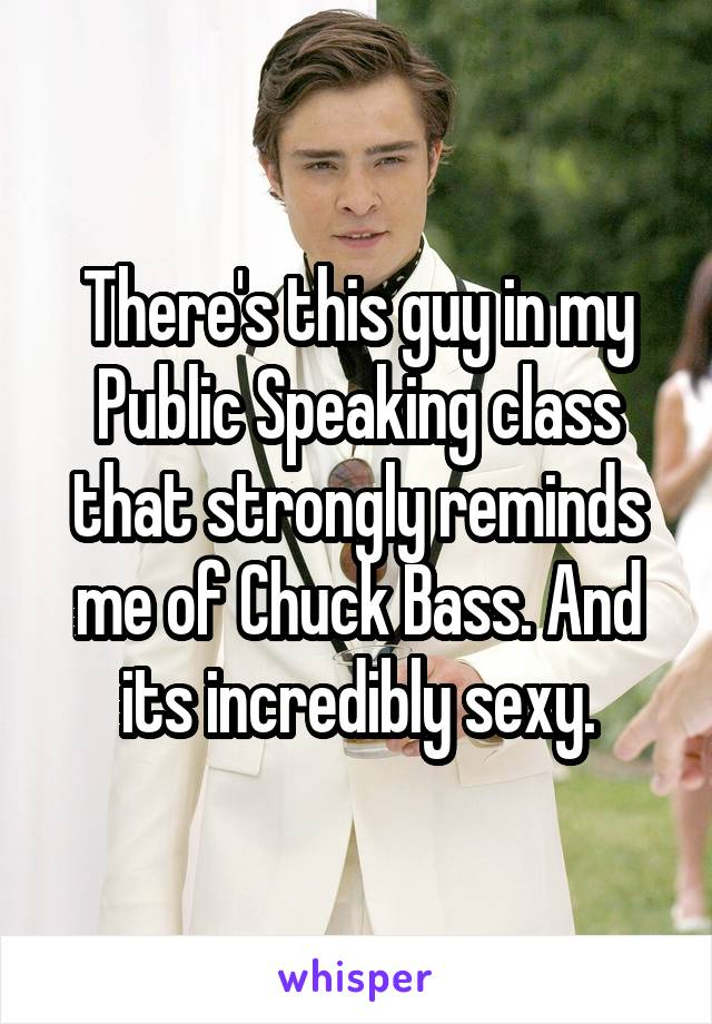 There's this guy in my Public Speaking class that strongly reminds me of Chuck Bass. And its incredibly sexy.