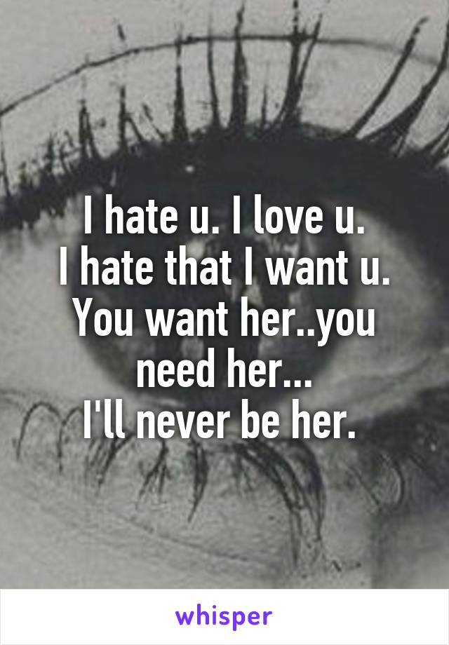 I hate u. I love u. I hate that I want u. You want her..you need her... I'll never be her.