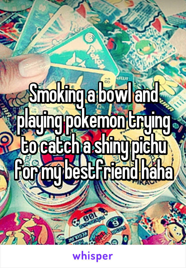 Smoking a bowl and playing pokemon trying to catch a shiny pichu for my bestfriend haha