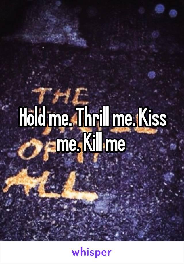 Hold me. Thrill me. Kiss me. Kill me