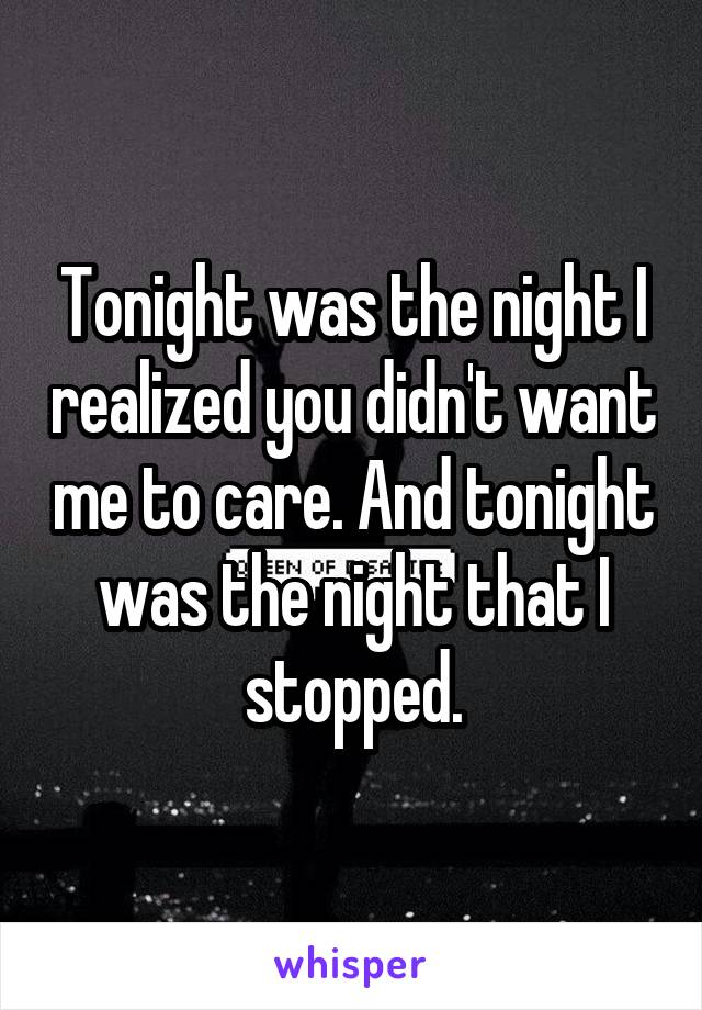 Tonight was the night I realized you didn't want me to care. And tonight was the night that I stopped.