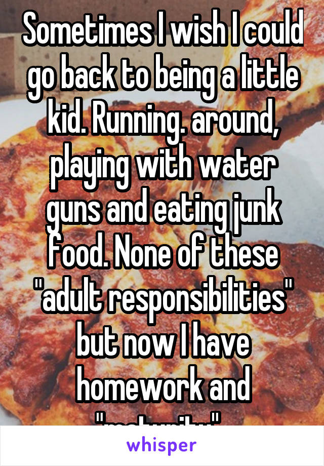 "Sometimes I wish I could go back to being a little kid. Running. around, playing with water guns and eating junk food. None of these ""adult responsibilities"" but now I have homework and ""maturity""."