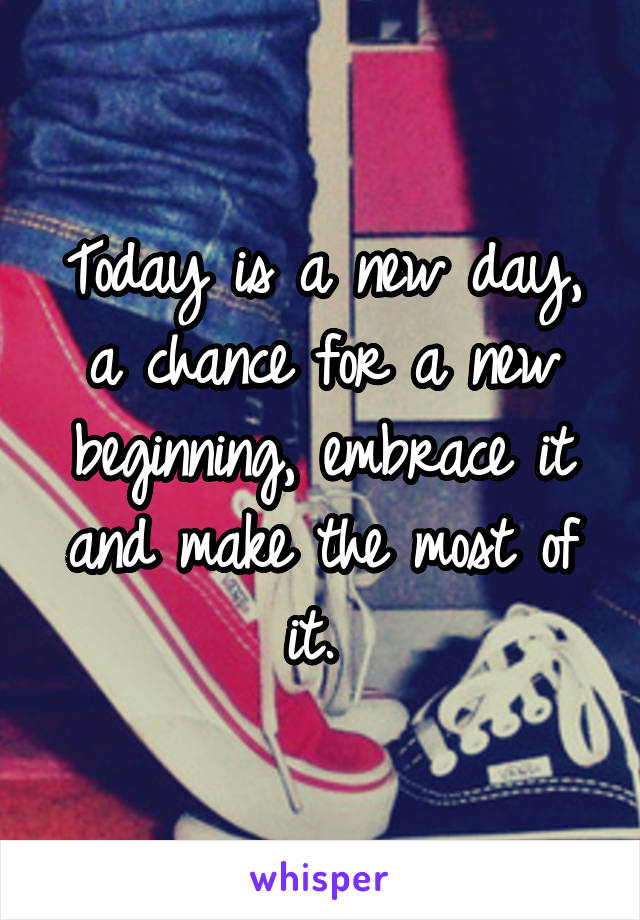 Today is a new day, a chance for a new beginning, embrace it and make the most of it.