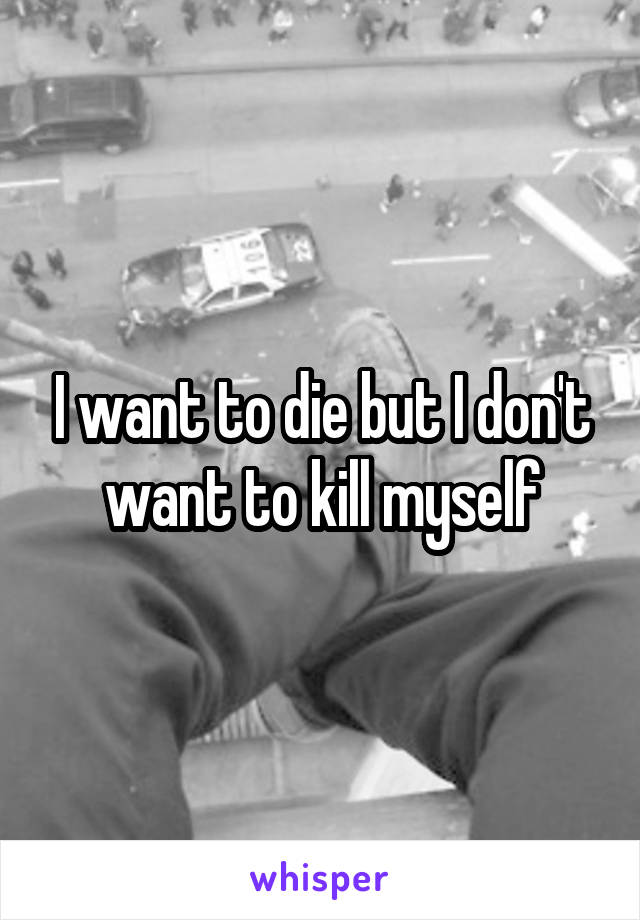 I want to die but I don't want to kill myself
