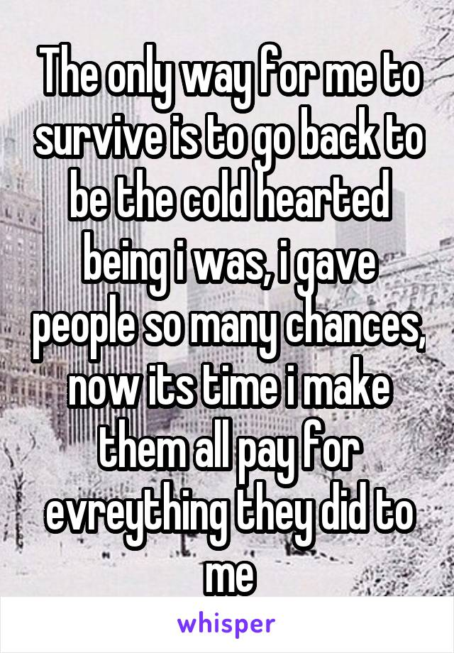 The only way for me to survive is to go back to be the cold hearted being i was, i gave people so many chances, now its time i make them all pay for evreything they did to me