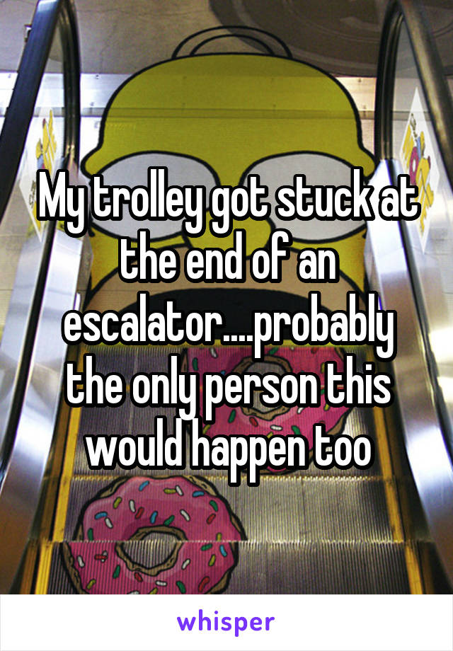 My trolley got stuck at the end of an escalator....probably the only person this would happen too