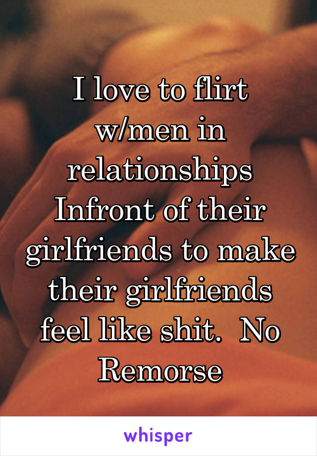 I love to flirt w/men in relationships Infront of their girlfriends to make their girlfriends feel like shit.  No Remorse