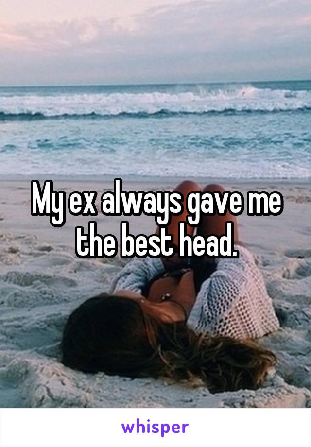 My ex always gave me the best head.