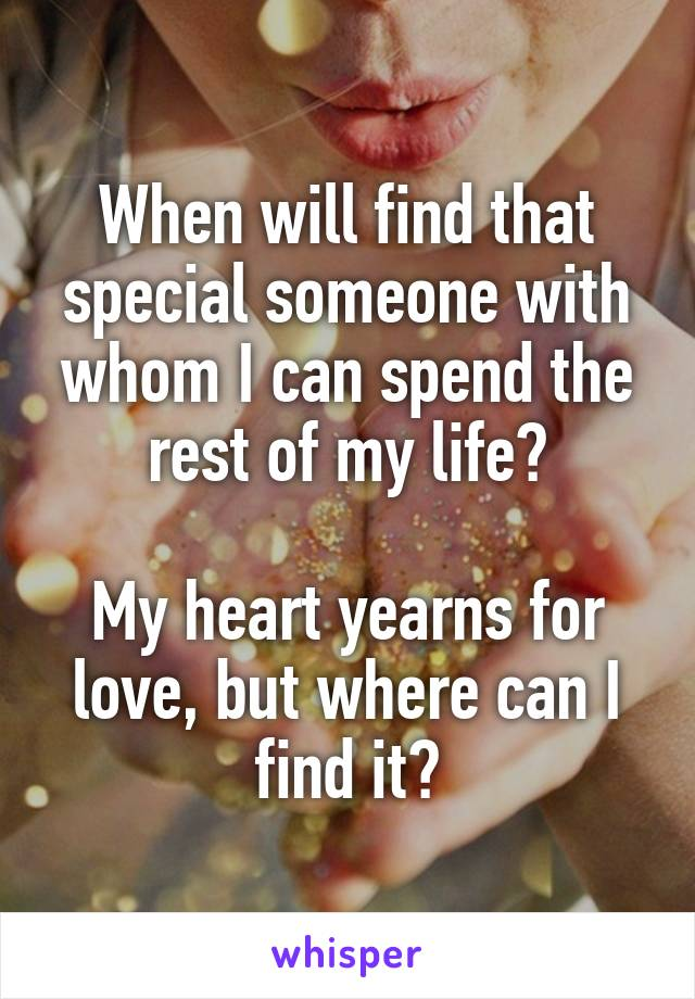 When will find that special someone with whom I can spend the rest of my life?  My heart yearns for love, but where can I find it?