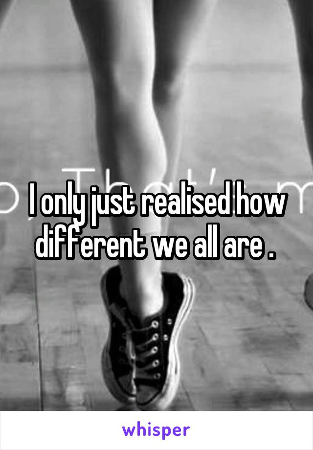 I only just realised how different we all are .