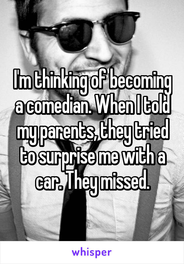I'm thinking of becoming a comedian. When I told my parents, they tried to surprise me with a car. They missed.