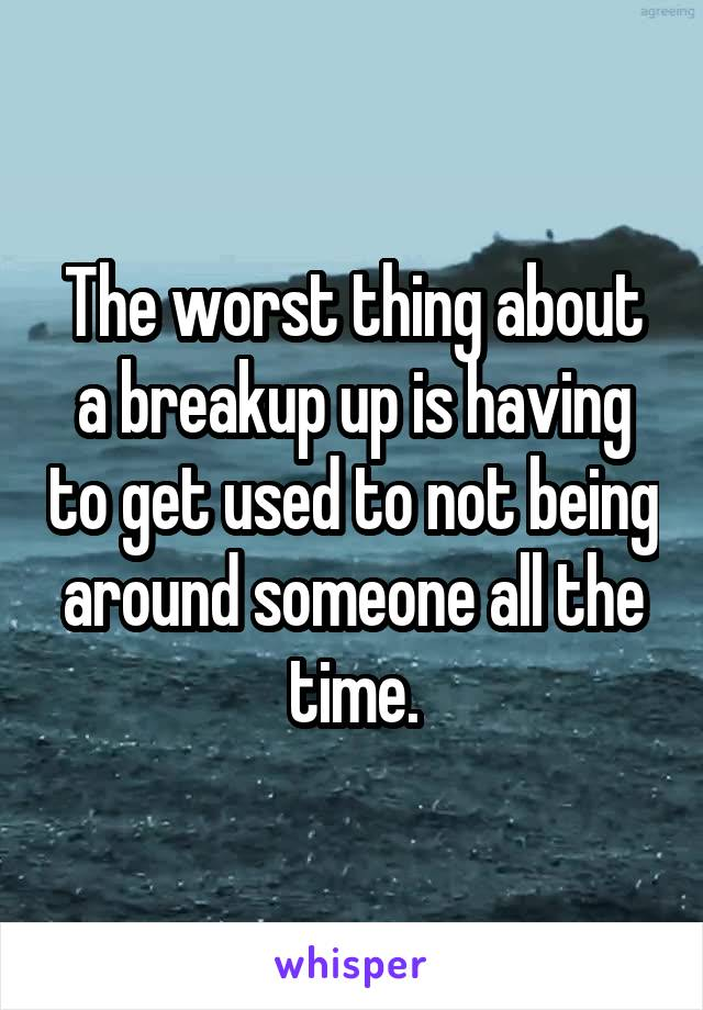 The worst thing about a breakup up is having to get used to not being around someone all the time.