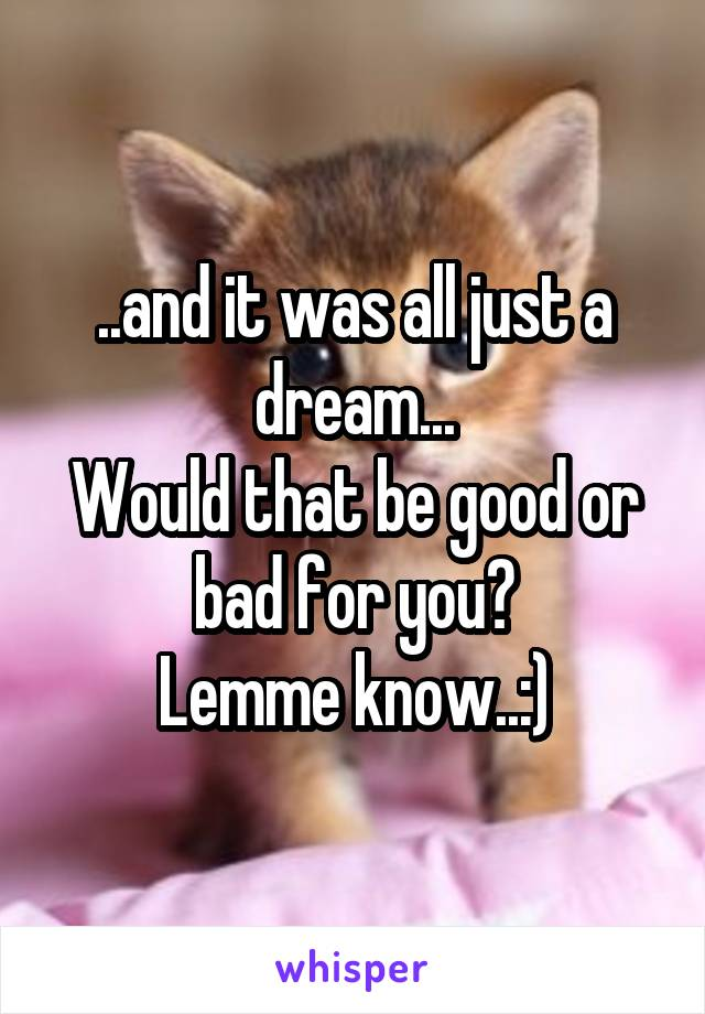 ..and it was all just a dream... Would that be good or bad for you? Lemme know..:)