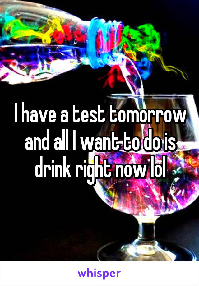 I have a test tomorrow and all I want to do is drink right now lol