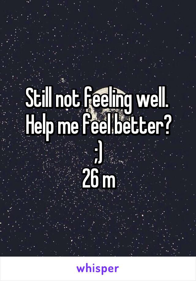 Still not feeling well.  Help me feel better? ;) 26 m