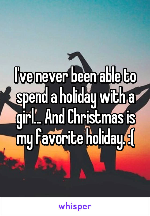 I've never been able to spend a holiday with a girl... And Christmas is my favorite holiday. :(